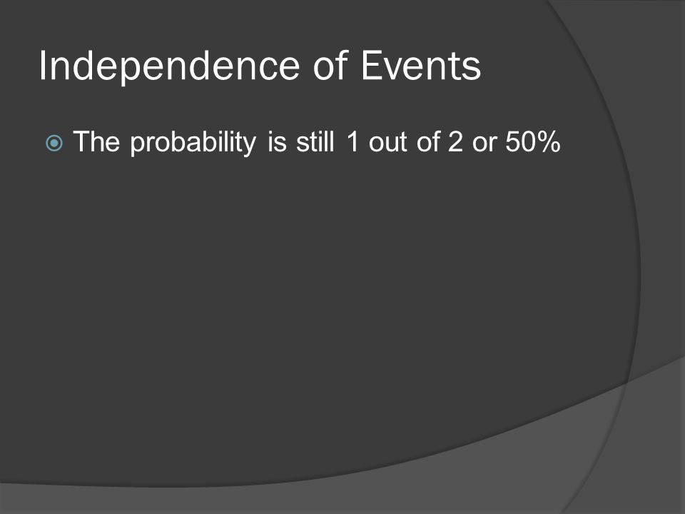 Independence of Events  The probability is still 1 out of 2 or 50%