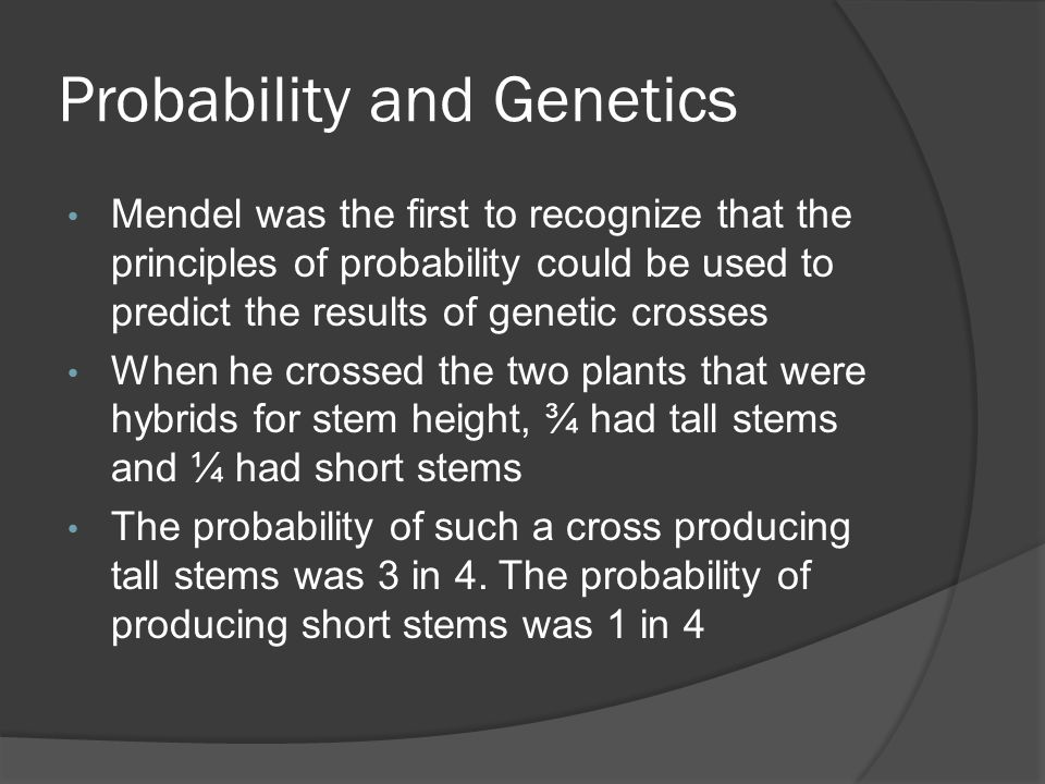 Probability and Genetics Mendel was the first to recognize that the principles of probability could be used to predict the results of genetic crosses When he crossed the two plants that were hybrids for stem height, ¾ had tall stems and ¼ had short stems The probability of such a cross producing tall stems was 3 in 4.