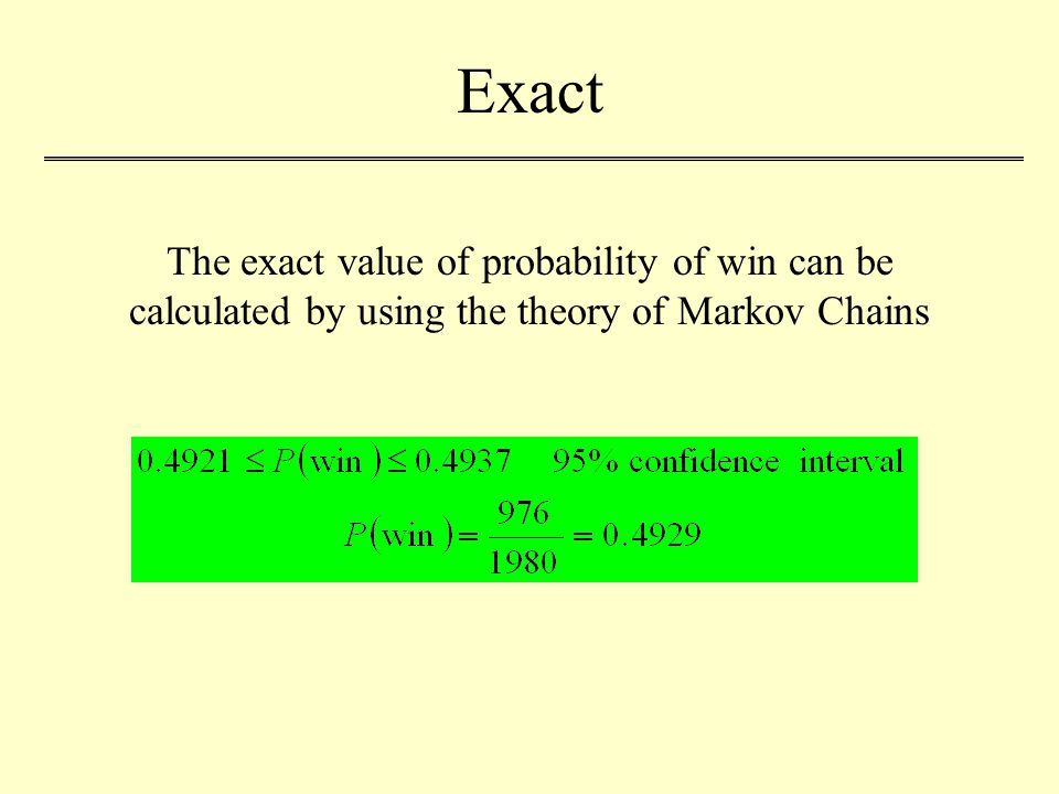 Exact The exact value of probability of win can be calculated by using the theory of Markov Chains