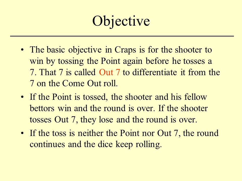 Objective The basic objective in Craps is for the shooter to win by tossing the Point again before he tosses a 7.