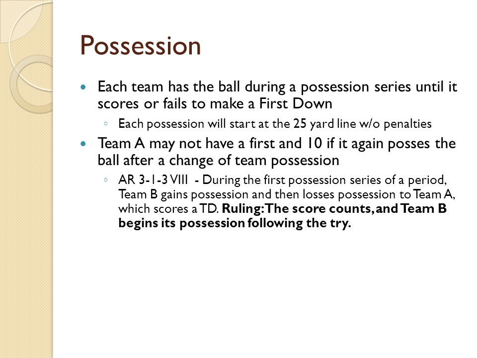Possession Each team has the ball during a possession series until it scores or fails to make a First Down ◦ Each possession will start at the 25 yard line w/o penalties Team A may not have a first and 10 if it again posses the ball after a change of team possession ◦ AR 3-1-3 VIII - During the first possession series of a period, Team B gains possession and then losses possession to Team A, which scores a TD.