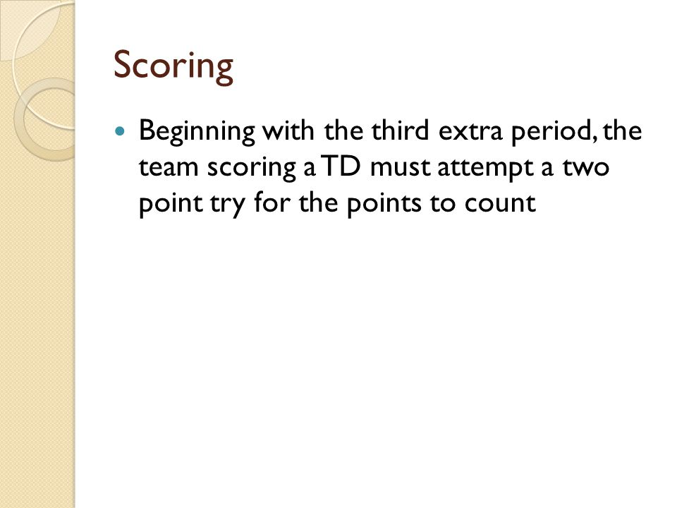 Scoring Beginning with the third extra period, the team scoring a TD must attempt a two point try for the points to count