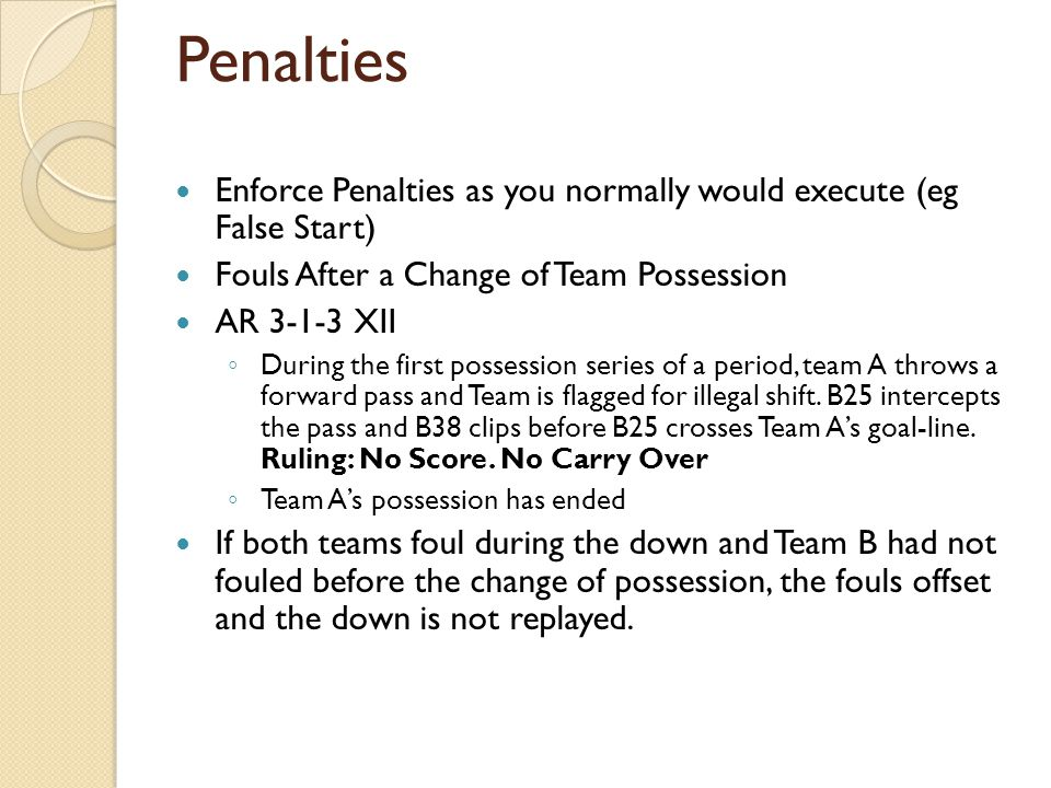 Penalties Enforce Penalties as you normally would execute (eg False Start) Fouls After a Change of Team Possession AR 3-1-3 XII ◦ During the first possession series of a period, team A throws a forward pass and Team is flagged for illegal shift.