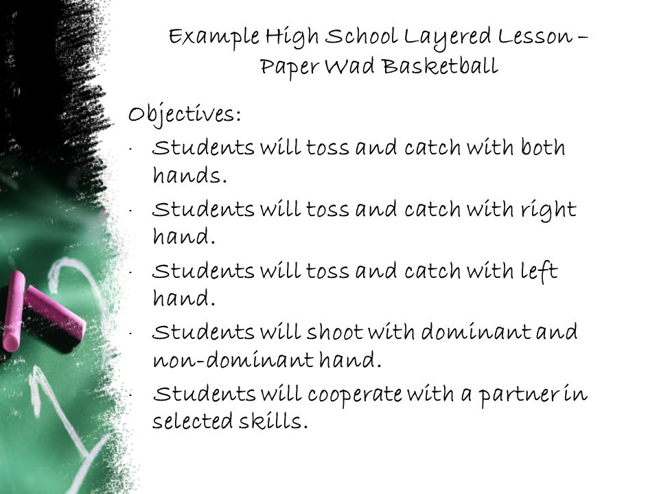 Example High School Layered Lesson – Paper Wad Basketball Objectives: · Students will toss and catch with both hands.