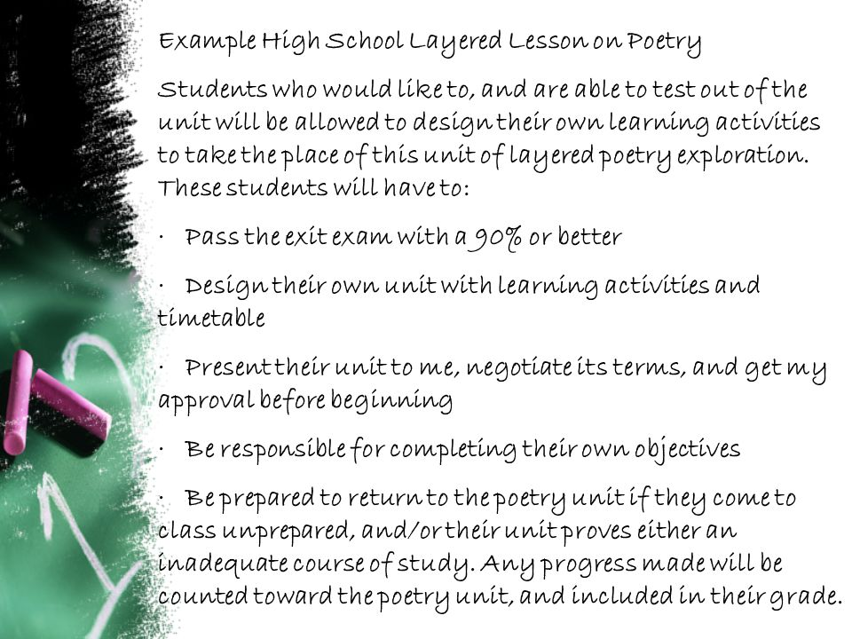 Example High School Layered Lesson on Poetry Students who would like to, and are able to test out of the unit will be allowed to design their own learning activities to take the place of this unit of layered poetry exploration.