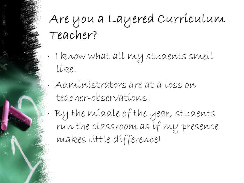 Are you a Layered Curriculum Teacher. · I know what all my students smell like.