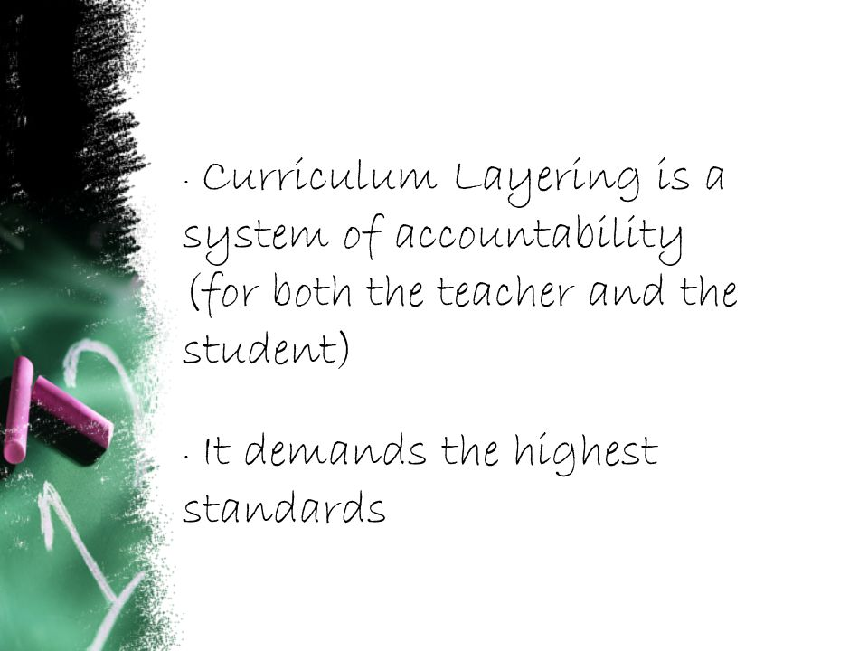 · Curriculum Layering is a system of accountability (for both the teacher and the student) · It demands the highest standards