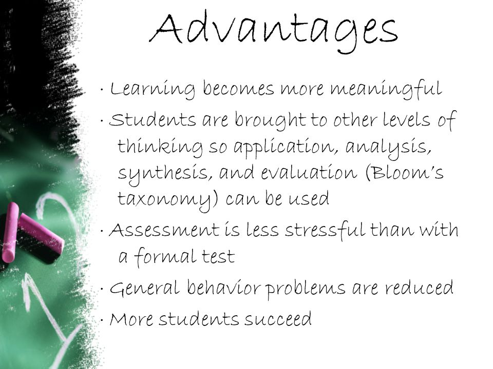 Advantages · Learning becomes more meaningful · Students are brought to other levels of thinking so application, analysis, synthesis, and evaluation (Bloom's taxonomy) can be used · Assessment is less stressful than with a formal test · General behavior problems are reduced · More students succeed