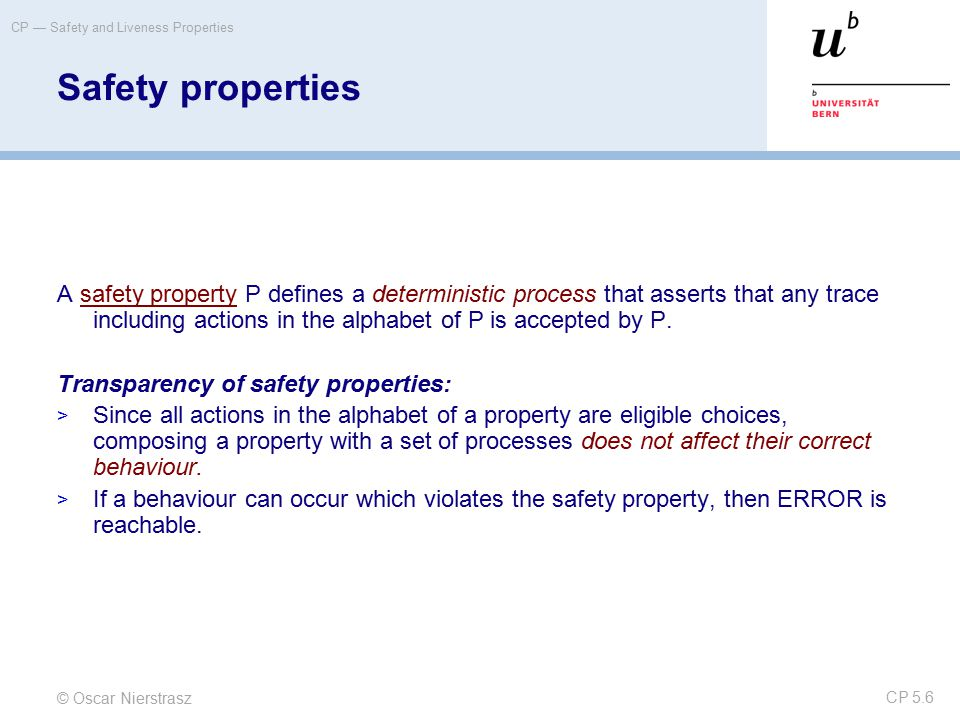 © Oscar Nierstrasz CP — Safety and Liveness Properties CP 5.6 Safety properties A safety property P defines a deterministic process that asserts that