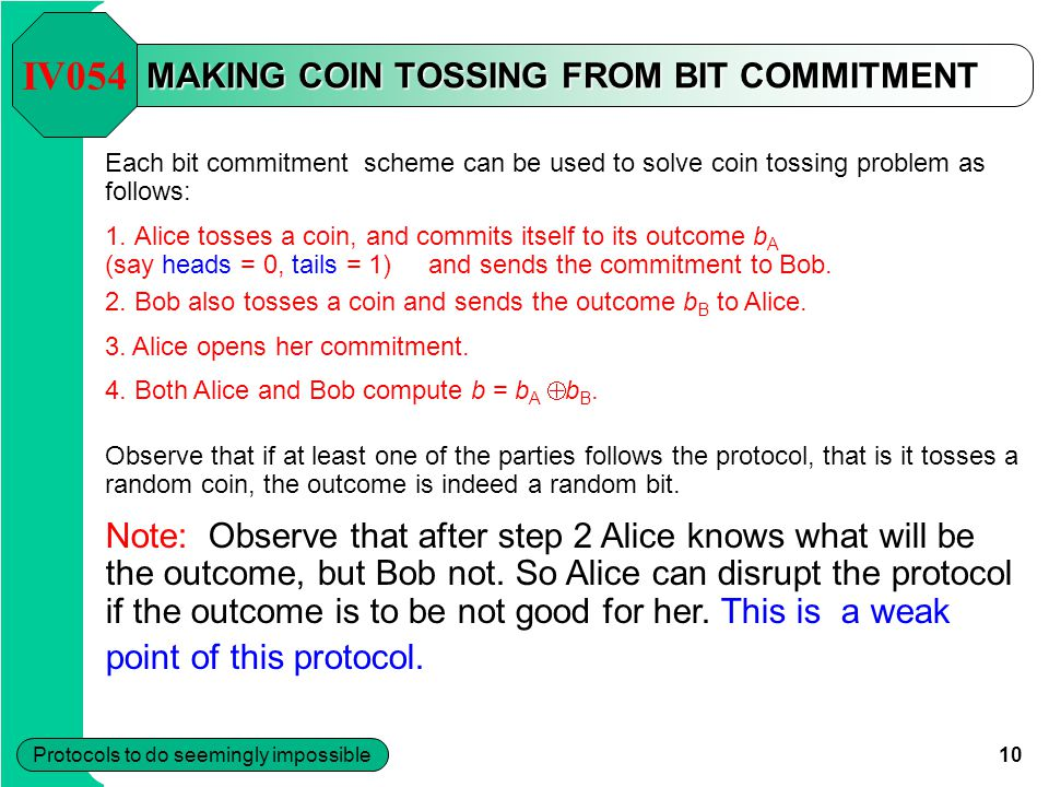 10 Protocols to do seemingly impossible MAKING COIN TOSSING FROM BIT COMMITMENT Each bit commitment scheme can be used to solve coin tossing problem as follows: 1.