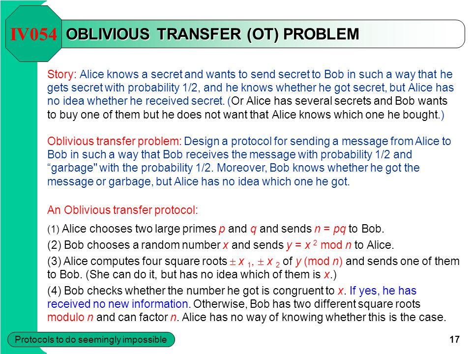 17 Protocols to do seemingly impossible OBLIVIOUS TRANSFER (OT) PROBLEM Story: Alice knows a secret and wants to send secret to Bob in such a way that he gets secret with probability 1/2, and he knows whether he got secret, but Alice has no idea whether he received secret.