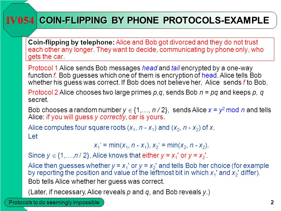 2 Protocols to do seemingly impossible COIN-FLIPPING BY PHONE PROTOCOLS-EXAMPLE Coin-flipping by telephone: Alice and Bob got divorced and they do not trust each other any longer.
