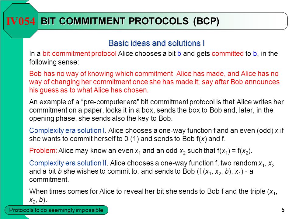 5 Protocols to do seemingly impossible BIT COMMITMENT PROTOCOLS (BCP) Basic ideas and solutions I In a bit commitment protocol Alice chooses a bit b and gets committed to b, in the following sense: Bob has no way of knowing which commitment Alice has made, and Alice has no way of changing her commitment once she has made it; say after Bob announces his guess as to what Alice has chosen.