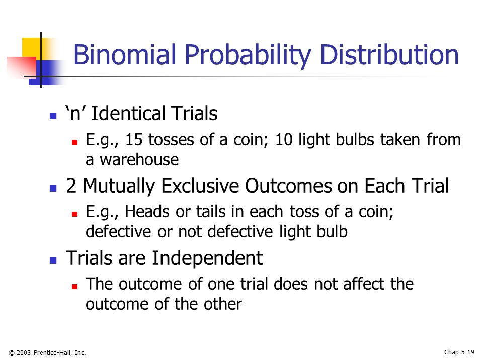 © 2003 Prentice-Hall, Inc. Chap 5-19 Binomial Probability Distribution 'n' Identical Trials E.g., 15 tosses of a coin; 10 light bulbs taken from a war