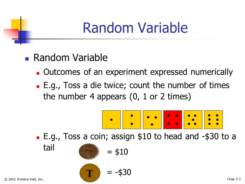 © 2003 Prentice-Hall, Inc. Chap 5-3 Random Variable Outcomes of an experiment expressed numerically E.g., Toss a die twice; count the number of times