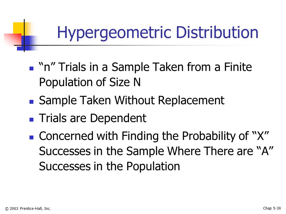 "© 2003 Prentice-Hall, Inc. Chap 5-30 Hypergeometric Distribution ""n"" Trials in a Sample Taken from a Finite Population of Size N Sample Taken Without"