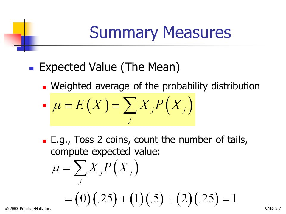 © 2003 Prentice-Hall, Inc. Chap 5-7 Summary Measures Expected Value (The Mean) Weighted average of the probability distribution E.g., Toss 2 coins, co