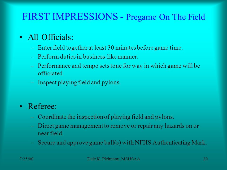 7/25/00Dale K. Pleimann, MSHSAA19 FIRST IMPRESSIONS - Pregame Visit With Coaches Referee: –V–Visit each head coach Give coaches list of officials name