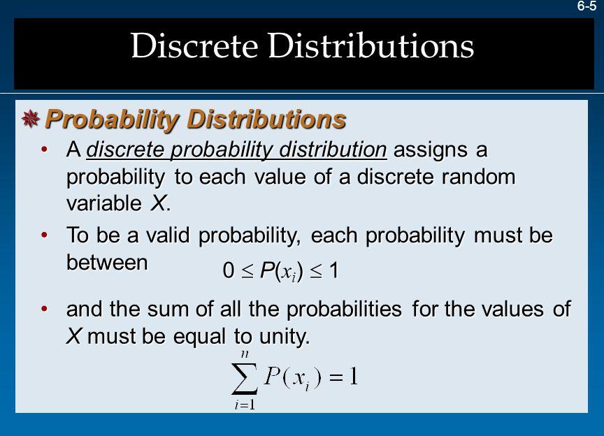 6-5  Probability Distributions A discrete probability distribution assigns a probability to each value of a discrete random variable X.A discrete pro