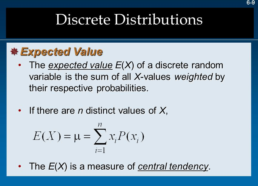 6-9 The expected value E(X) of a discrete random variable is the sum of all X-values weighted by their respective probabilities.The expected value E(X