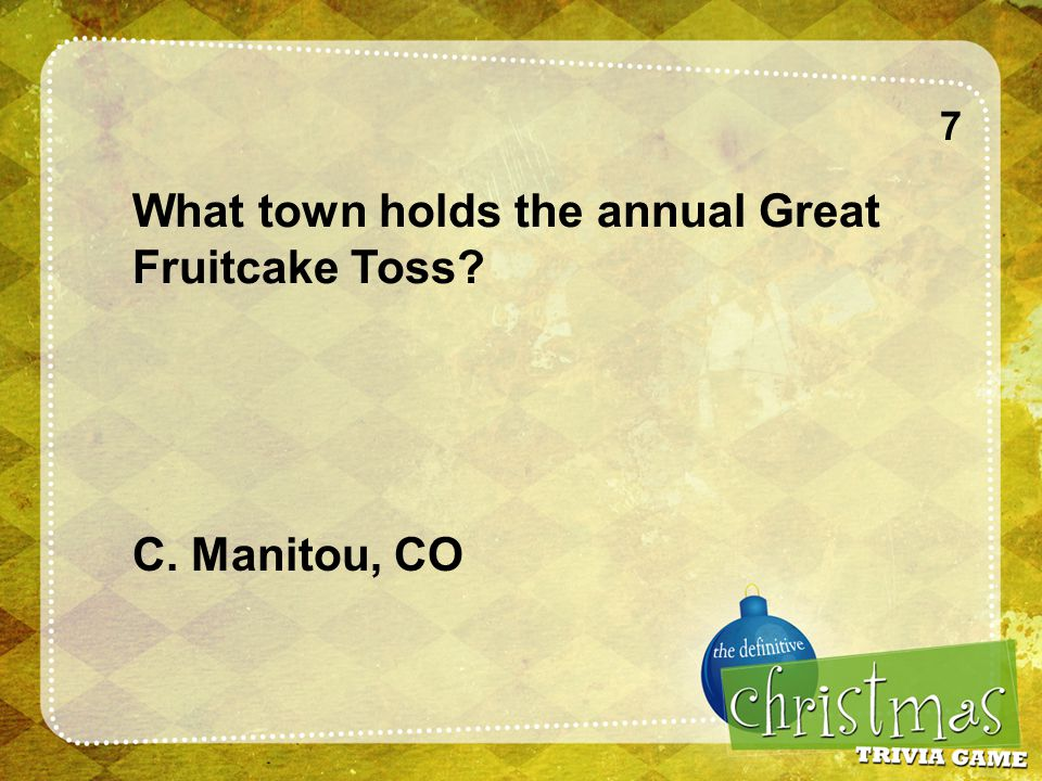 7 What town holds the annual Great Fruitcake Toss C. Manitou, CO