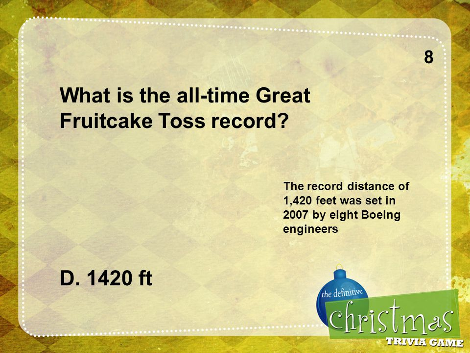 8 What is the all-time Great Fruitcake Toss record.