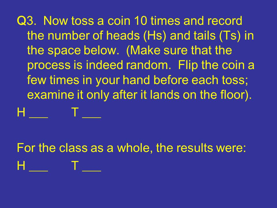 Q3.Now toss a coin 10 times and record the number of heads (Hs) and tails (Ts) in the space below.