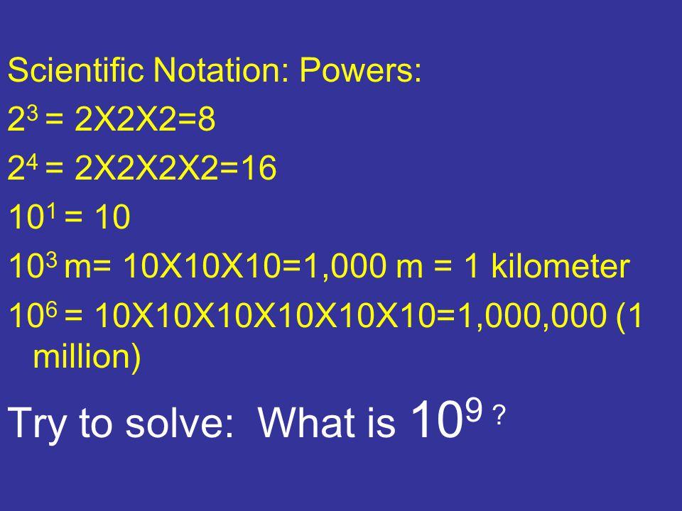 Scientific Notation: Powers: 2 3 = 2X2X2=8 2 4 = 2X2X2X2=16 10 1 = 10 10 3 m= 10X10X10=1,000 m = 1 kilometer 10 6 = 10X10X10X10X10X10=1,000,000 (1 million) Try to solve: What is 10 9