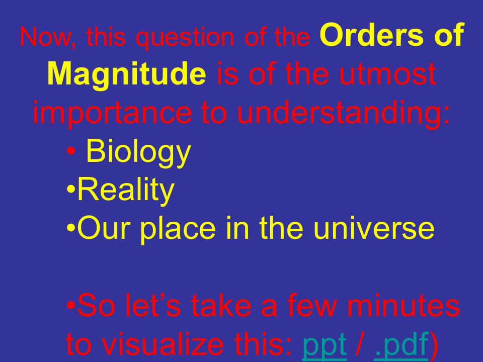 Now, this question of the Orders of Magnitude is of the utmost importance to understanding: Biology Reality Our place in the universe So let's take a few minutes to visualize this: ppt /.pdf)ppt.pdf