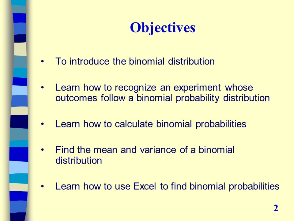 Objectives To introduce the binomial distribution Learn how to recognize an experiment whose outcomes follow a binomial probability distribution Learn how to calculate binomial probabilities Find the mean and variance of a binomial distribution Learn how to use Excel to find binomial probabilities 2