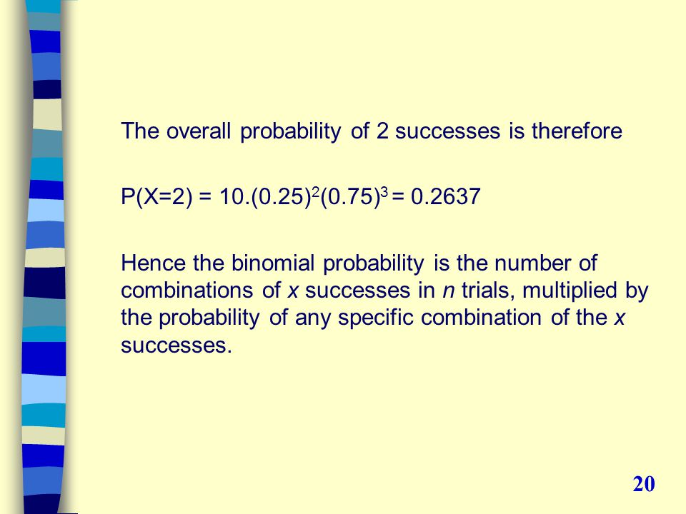 The overall probability of 2 successes is therefore P(X=2) = 10.(0.25) 2 (0.75) 3 = 0.2637 Hence the binomial probability is the number of combinations of x successes in n trials, multiplied by the probability of any specific combination of the x successes.