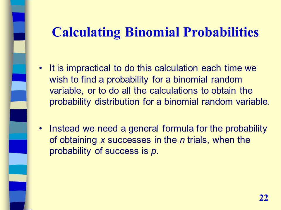 Calculating Binomial Probabilities It is impractical to do this calculation each time we wish to find a probability for a binomial random variable, or to do all the calculations to obtain the probability distribution for a binomial random variable.