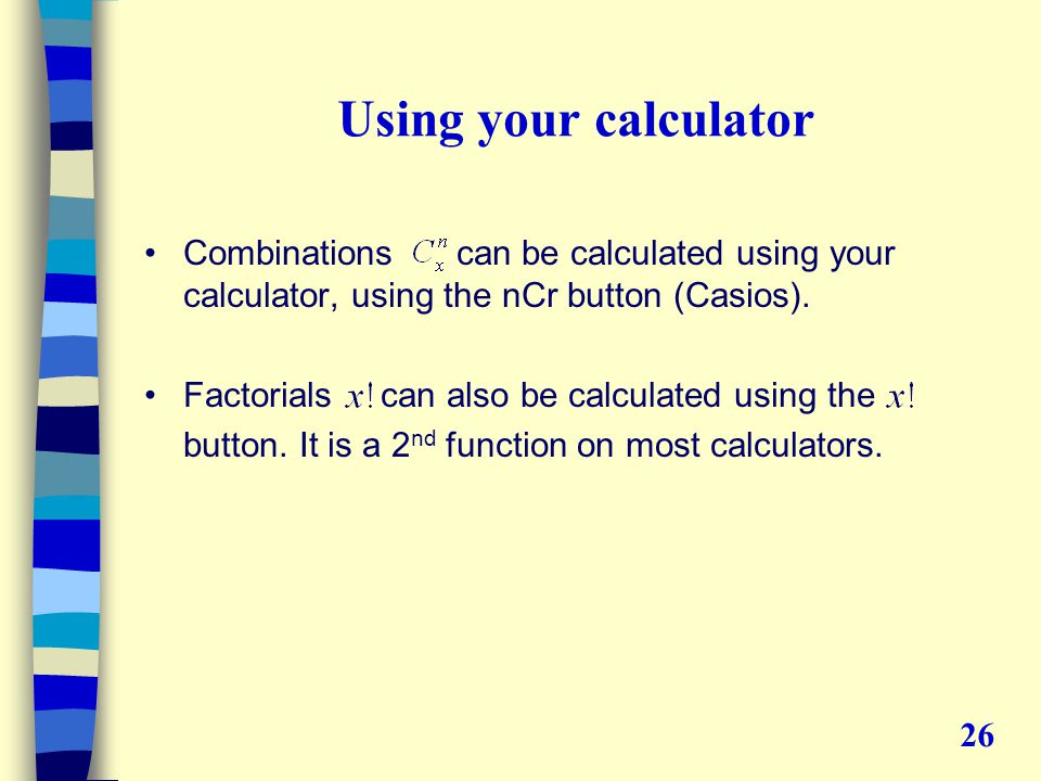Using your calculator Combinationscan be calculated using your calculator, using the nCr button (Casios).