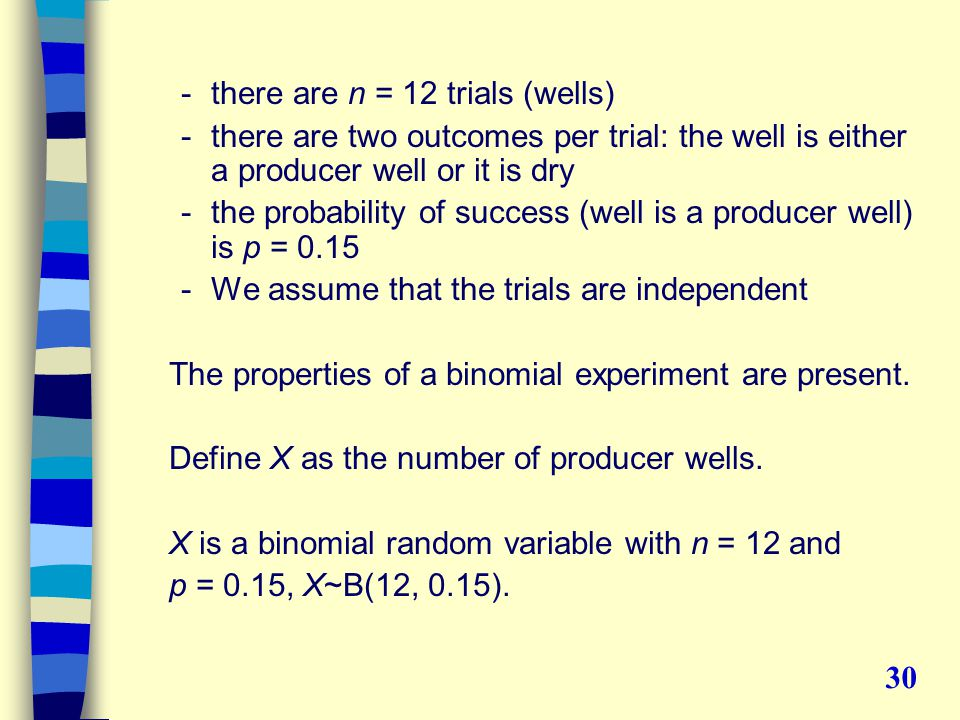 -there are n = 12 trials (wells) -there are two outcomes per trial: the well is either a producer well or it is dry -the probability of success (well is a producer well) is p = 0.15 -We assume that the trials are independent The properties of a binomial experiment are present.