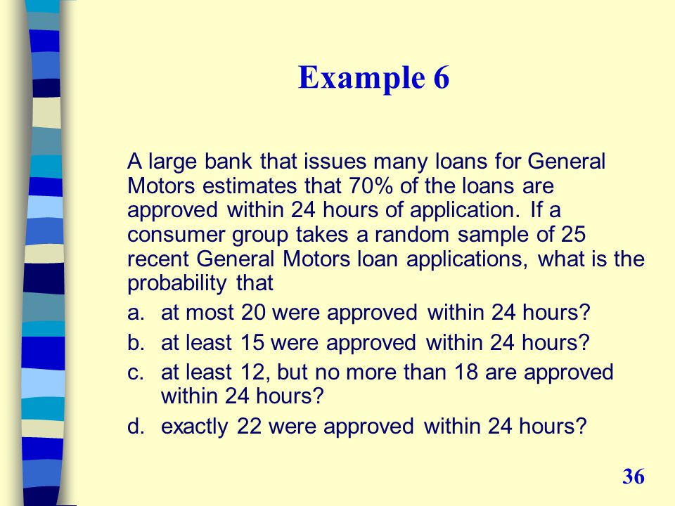 Example 6 A large bank that issues many loans for General Motors estimates that 70% of the loans are approved within 24 hours of application.