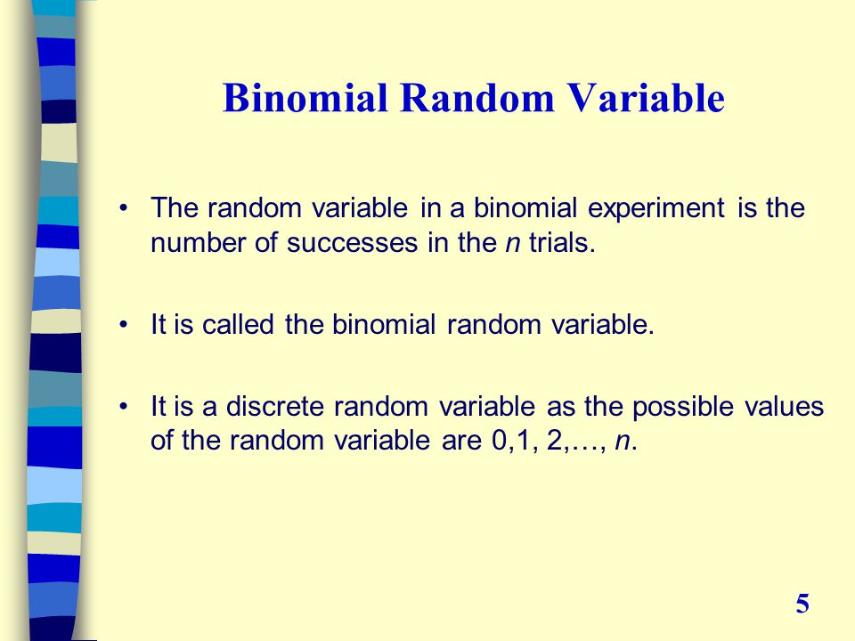 Binomial Random Variable The random variable in a binomial experiment is the number of successes in the n trials.