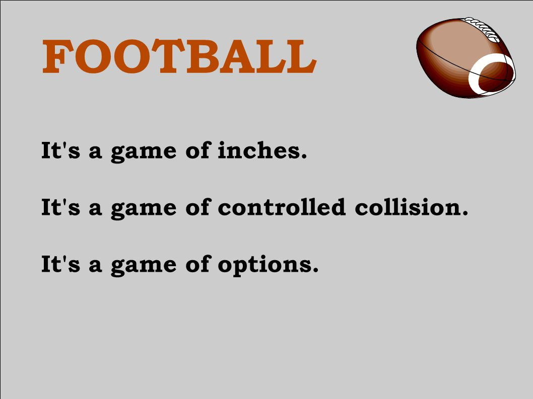 FOOTBALL It s a game of inches. It s a game of controlled collision. It s a game of options.