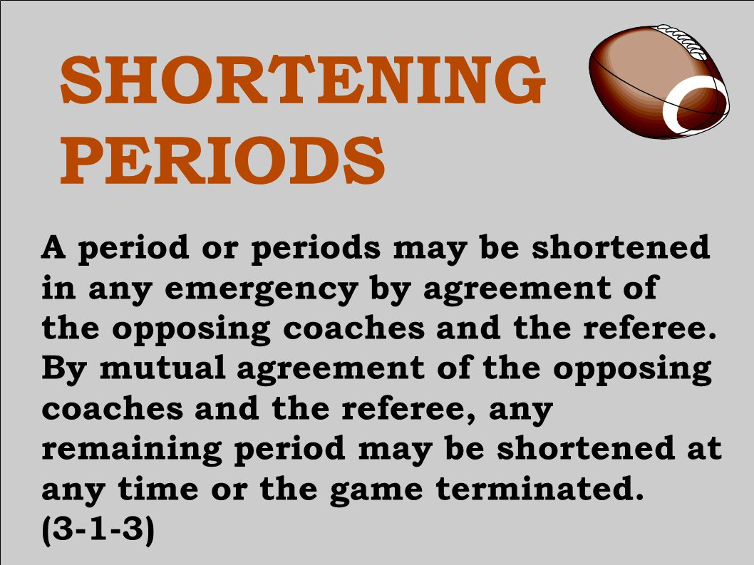 SHORTENING PERIODS A period or periods may be shortened in any emergency by agreement of the opposing coaches and the referee.