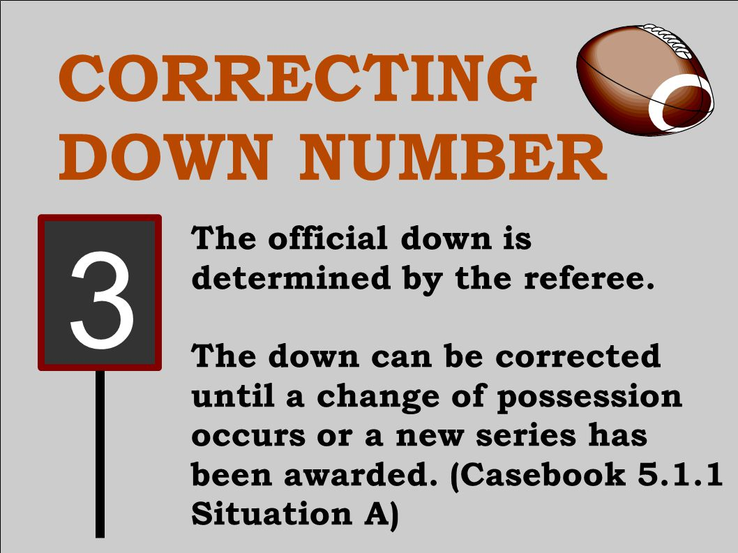 CORRECTING DOWN NUMBER The official down is determined by the referee.