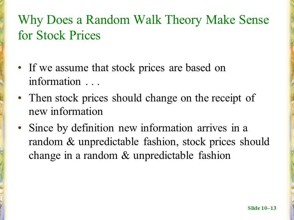 Slide 10–13 Why Does a Random Walk Theory Make Sense for Stock Prices If we assume that stock prices are based on information... Then stock prices sho