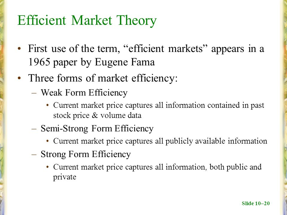 Slide 10–20 Efficient Market Theory First use of the term, efficient markets appears in a 1965 paper by Eugene Fama Three forms of market efficiency: –Weak Form Efficiency Current market price captures all information contained in past stock price & volume data –Semi-Strong Form Efficiency Current market price captures all publicly available information –Strong Form Efficiency Current market price captures all information, both public and private