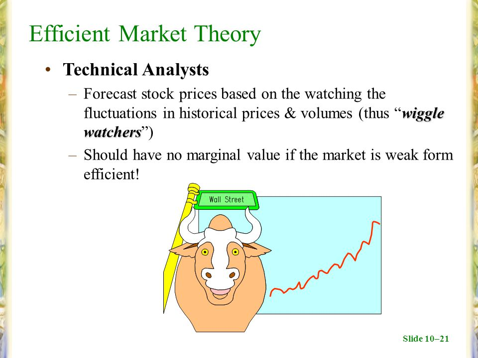 Slide 10–21 Efficient Market Theory Technical Analysts wiggle watchers –Forecast stock prices based on the watching the fluctuations in historical prices & volumes (thus wiggle watchers ) –Should have no marginal value if the market is weak form efficient!