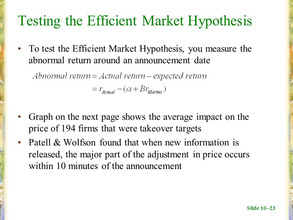 Slide 10–23 Testing the Efficient Market Hypothesis To test the Efficient Market Hypothesis, you measure the abnormal return around an announcement date Graph on the next page shows the average impact on the price of 194 firms that were takeover targets Patell & Wolfson found that when new information is released, the major part of the adjustment in price occurs within 10 minutes of the announcement