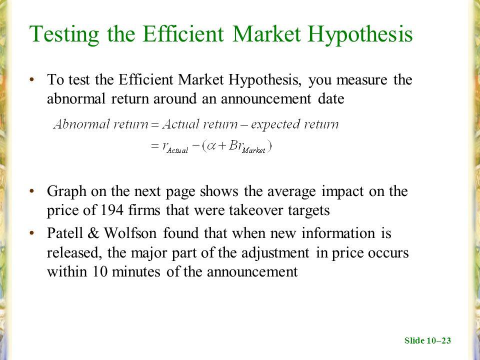 Slide 10–23 Testing the Efficient Market Hypothesis To test the Efficient Market Hypothesis, you measure the abnormal return around an announcement da