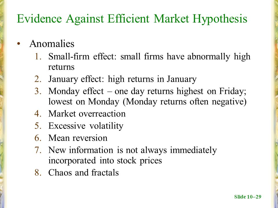 Slide 10–29 Evidence Against Efficient Market Hypothesis Anomalies 1.Small-firm effect: small firms have abnormally high returns 2.January effect: high returns in January 3.Monday effect – one day returns highest on Friday; lowest on Monday (Monday returns often negative) 4.Market overreaction 5.Excessive volatility 6.Mean reversion 7.New information is not always immediately incorporated into stock prices 8.Chaos and fractals