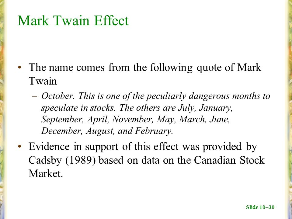Slide 10–30 Mark Twain Effect The name comes from the following quote of Mark Twain –October. This is one of the peculiarly dangerous months to specul
