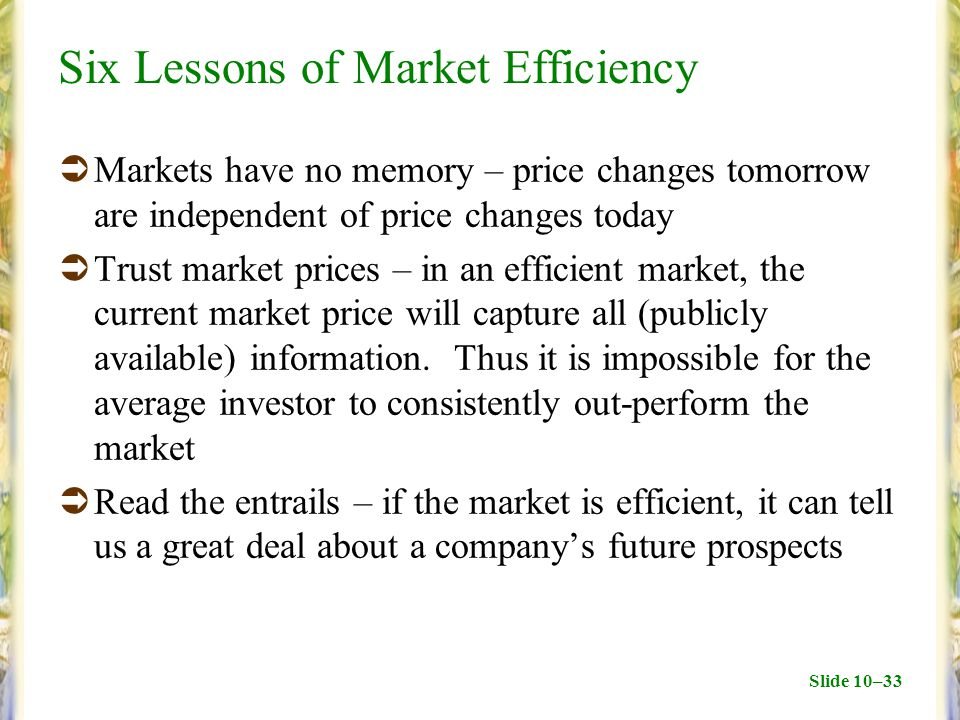 Slide 10–33 Six Lessons of Market Efficiency  Markets have no memory – price changes tomorrow are independent of price changes today  Trust market p