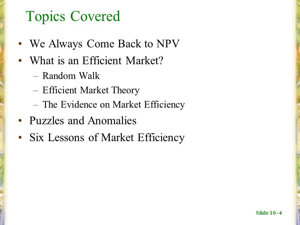 Slide 10–4 Topics Covered We Always Come Back to NPV What is an Efficient Market.
