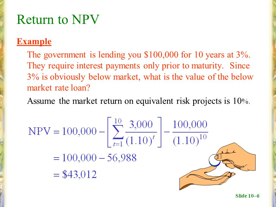 Slide 10–6 Return to NPV Example The government is lending you $100,000 for 10 years at 3%. They require interest payments only prior to maturity. Sin