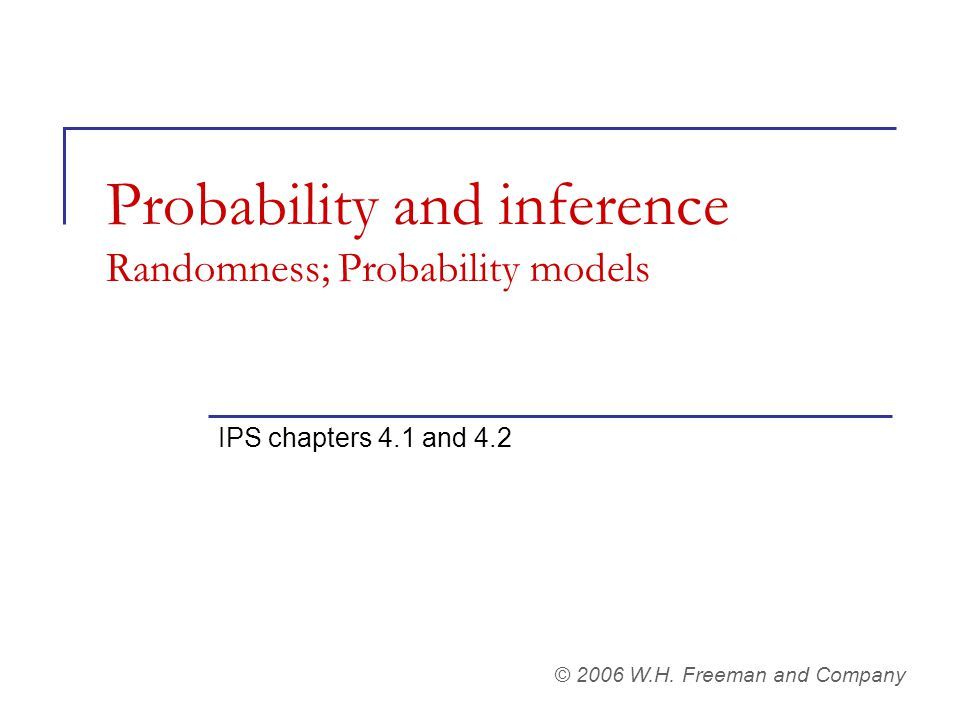 Probability and inference Randomness; Probability models IPS chapters 4.1 and 4.2 © 2006 W.H. Freeman and Company
